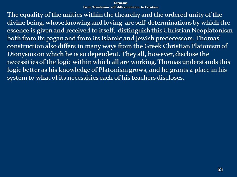 Excursus From Trinitarian self-differentiation to Creation The equality of the unities within the thearchy and the ordered unity of the divine being, whose knowing and loving are self-determinations by which the essence is given and received to itself, distinguish this Christian Neoplatonism both from its pagan and from its Islamic and Jewish predecessors.
