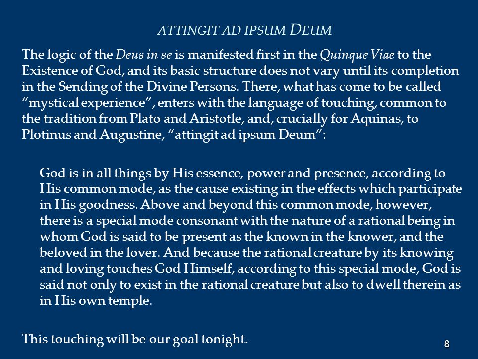 ATTINGIT AD IPSUM D EUM The logic of the Deus in se is manifested first in the Quinque Viae to the Existence of God, and its basic structure does not vary until its completion in the Sending of the Divine Persons.