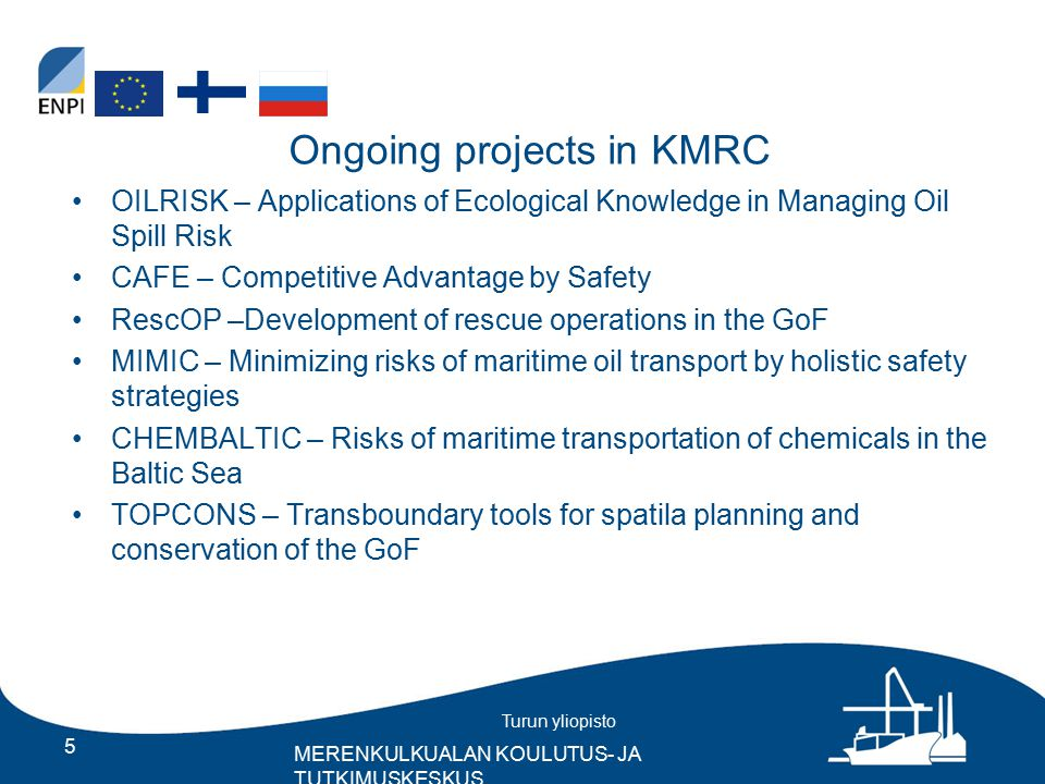 Turun yliopisto MERENKULKUALAN KOULUTUS- JA TUTKIMUSKESKUS Ongoing projects in KMRC OILRISK – Applications of Ecological Knowledge in Managing Oil Spill Risk CAFE – Competitive Advantage by Safety RescOP –Development of rescue operations in the GoF MIMIC – Minimizing risks of maritime oil transport by holistic safety strategies CHEMBALTIC – Risks of maritime transportation of chemicals in the Baltic Sea TOPCONS – Transboundary tools for spatila planning and conservation of the GoF 5