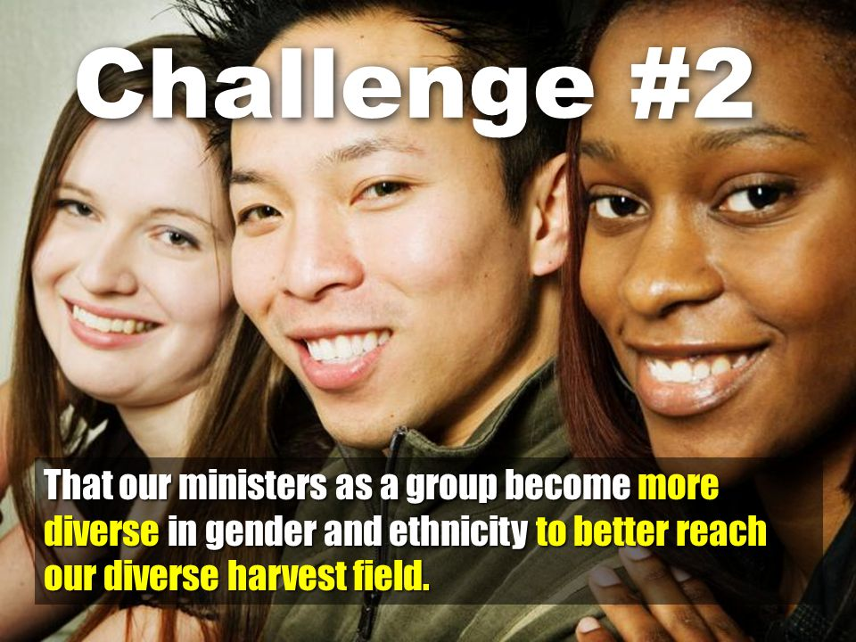 That our ministers as a group become more diverse in gender and ethnicity to better reach our diverse harvest field.