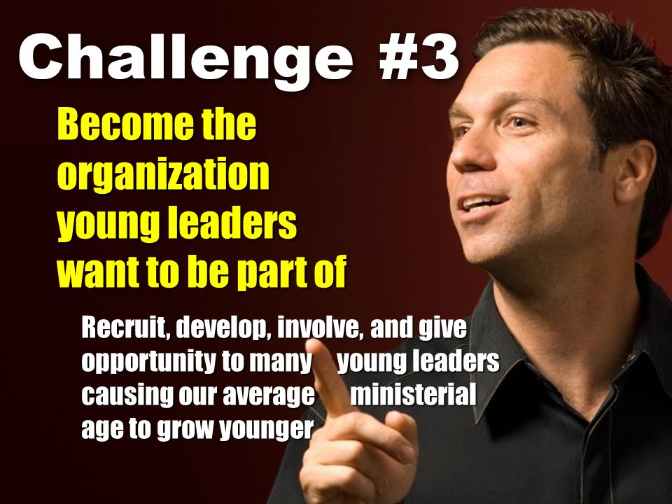 Recruit, develop, involve, and give opportunity to many young leaders causing our average ministerial age to grow younger Challenge #3 Become the organization young leaders want to be part of