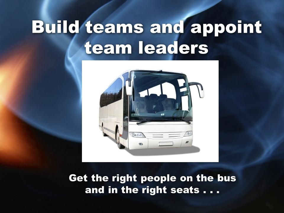 Build teams and appoint team leaders Get the right people on the bus and in the right seats...