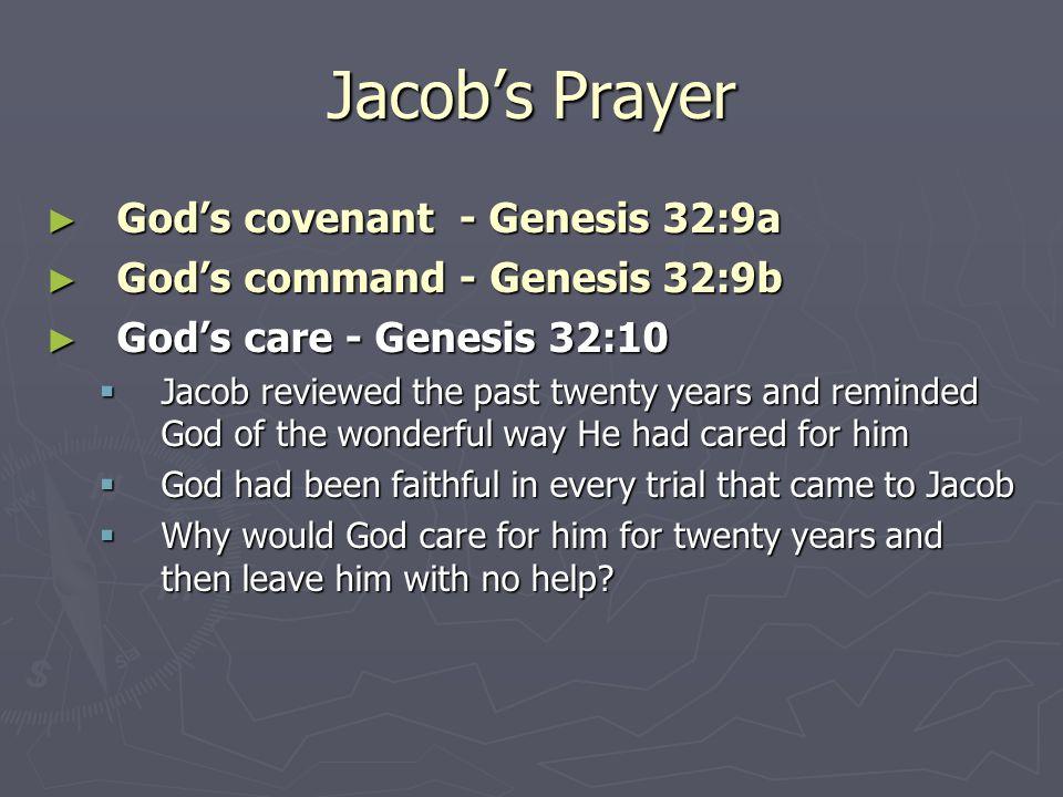 Jacob's Prayer ► God's covenant - Genesis 32:9a ► God's command - Genesis 32:9b ► God's care - Genesis 32:10  Jacob reviewed the past twenty years an
