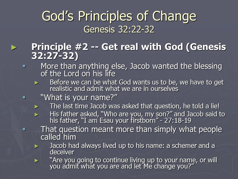 God's Principles of Change Genesis 32:22-32 ► Principle #2 -- Get real with God (Genesis 32:27-32)  More than anything else, Jacob wanted the blessing of the Lord on his life ► Before we can be what God wants us to be, we have to get realistic and admit what we are in ourselves  What is your name? ► The last time Jacob was asked that question, he told a lie.