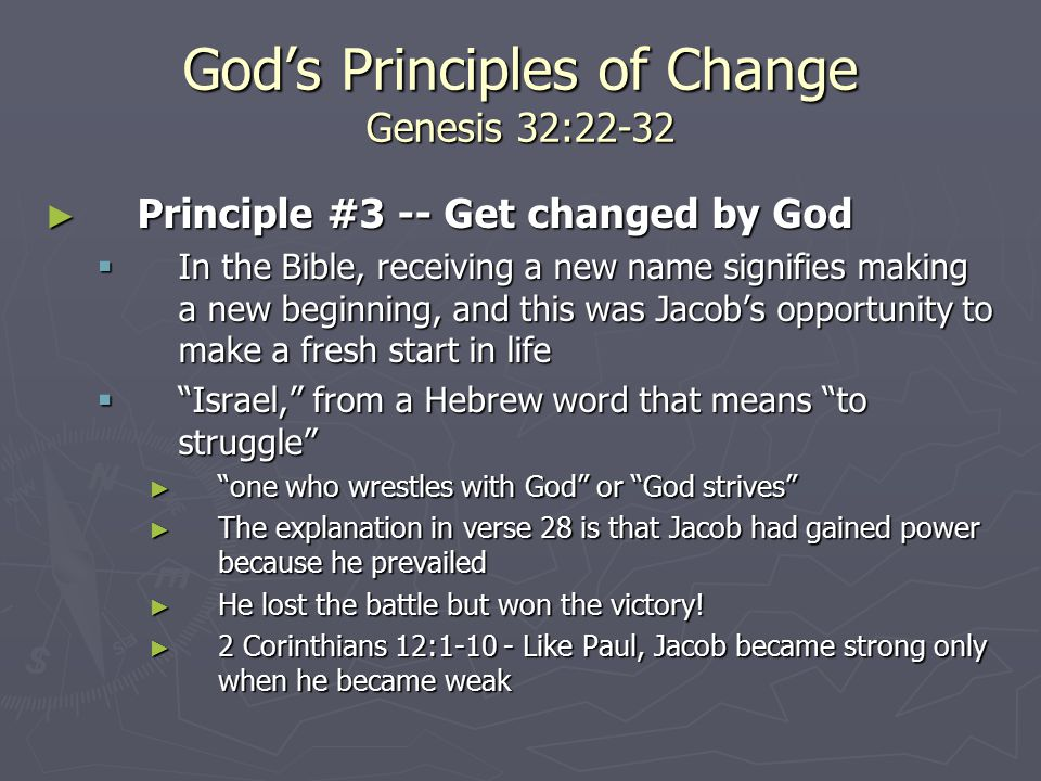 God's Principles of Change Genesis 32:22-32 ► Principle #3 -- Get changed by God  In the Bible, receiving a new name signifies making a new beginning, and this was Jacob's opportunity to make a fresh start in life  Israel, from a Hebrew word that means to struggle ► one who wrestles with God or God strives ► The explanation in verse 28 is that Jacob had gained power because he prevailed ► He lost the battle but won the victory.