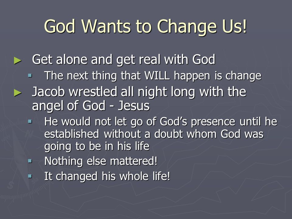God Wants to Change Us! ► Get alone and get real with God  The next thing that WILL happen is change ► Jacob wrestled all night long with the angel o