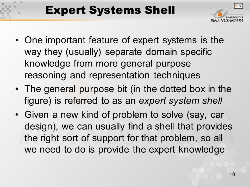 10 Expert Systems Shell One important feature of expert systems is the way they (usually) separate domain specific knowledge from more general purpose reasoning and representation techniques The general purpose bit (in the dotted box in the figure) is referred to as an expert system shell Given a new kind of problem to solve (say, car design), we can usually find a shell that provides the right sort of support for that problem, so all we need to do is provide the expert knowledge