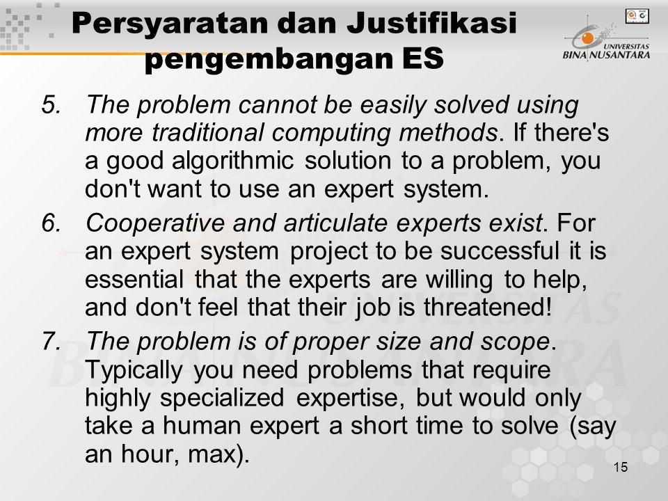 15 Persyaratan dan Justifikasi pengembangan ES 5.The problem cannot be easily solved using more traditional computing methods.