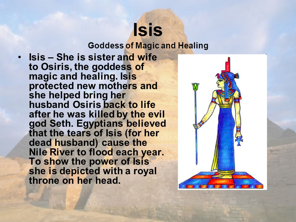 Isis Goddess of Magic and Healing Isis – She is sister and wife to Osiris, the goddess of magic and healing.