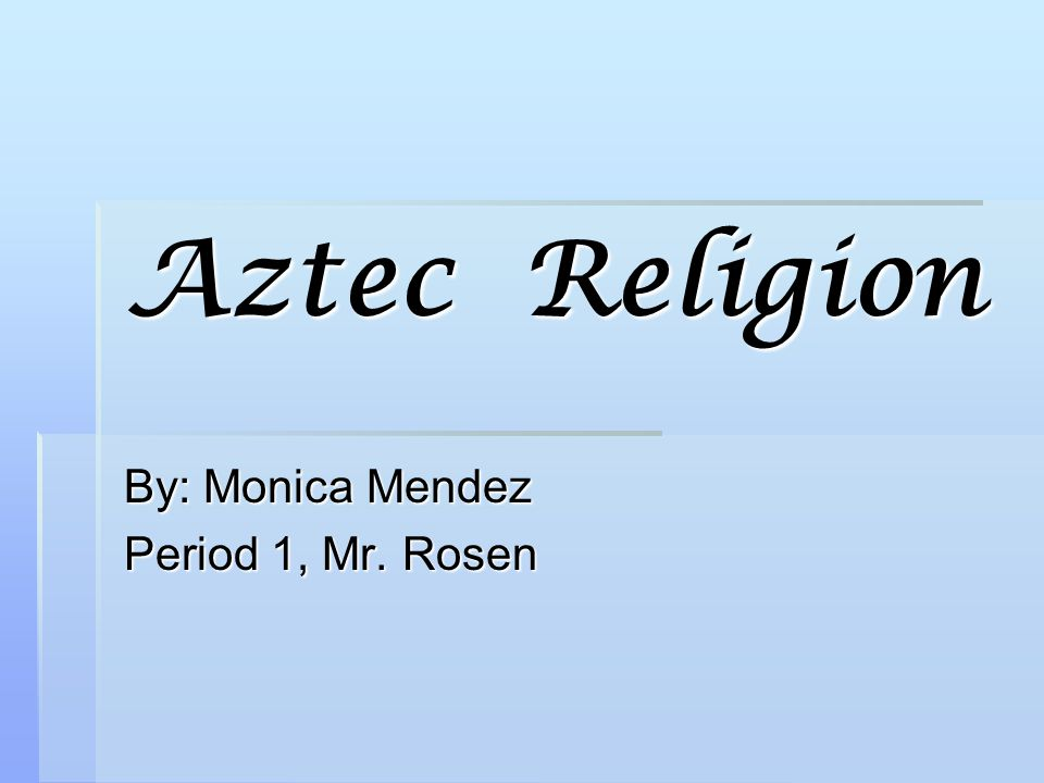 Aztec Religion By: Monica Mendez Period 1, Mr. Rosen