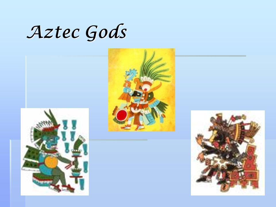  Huitzilopochtli- god of war and sun  Tlaloc- god of rain  Quetzalcoatl- god of learning and art
