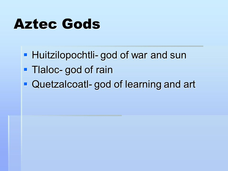  Huitzilopochtli- god of war and sun  Tlaloc- god of rain  Quetzalcoatl- god of learning and art