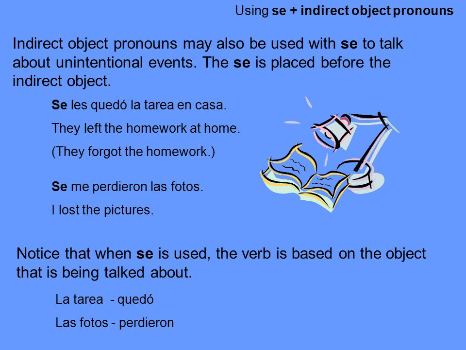 Using se + indirect object pronouns Indirect object pronouns may also be used with se to talk about unintentional events. The se is placed before the