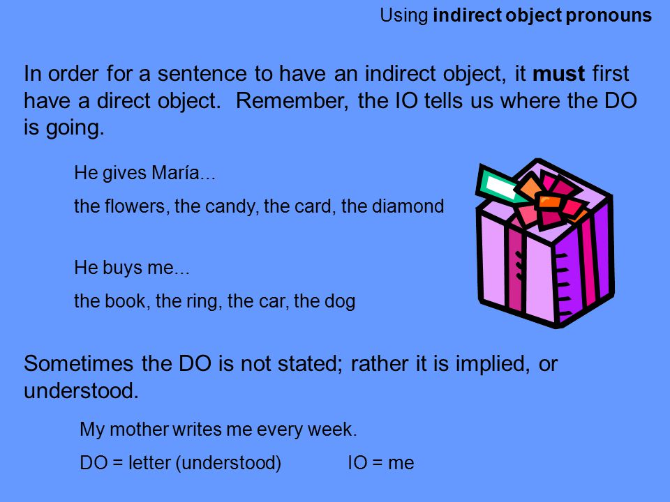 Using indirect object pronouns In order for a sentence to have an indirect object, it must first have a direct object. Remember, the IO tells us where
