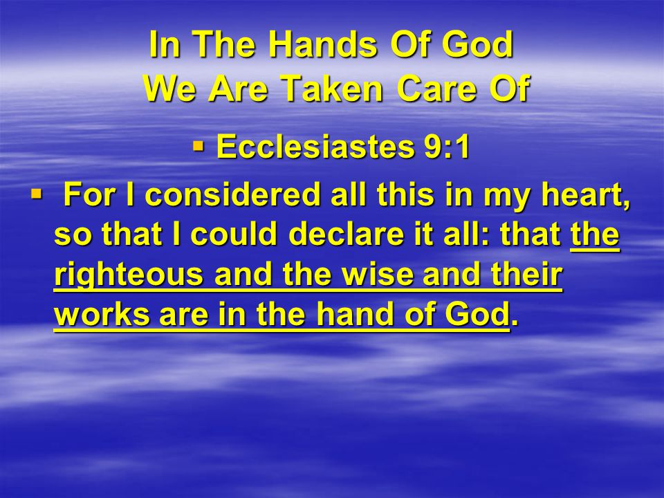 In The Hands Of God We Are Taken Care Of  Ecclesiastes 9:1  For I considered all this in my heart, so that I could declare it all: that the righteous and the wise and their works are in the hand of God.