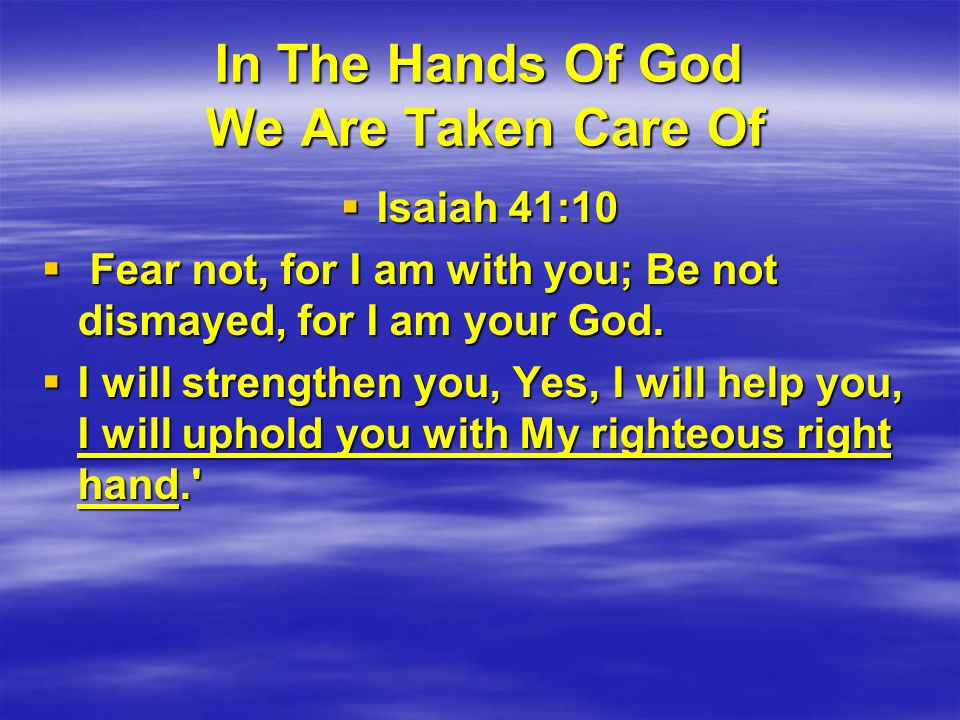In The Hands Of God We Are Taken Care Of  Isaiah 41:10  Fear not, for I am with you; Be not dismayed, for I am your God.