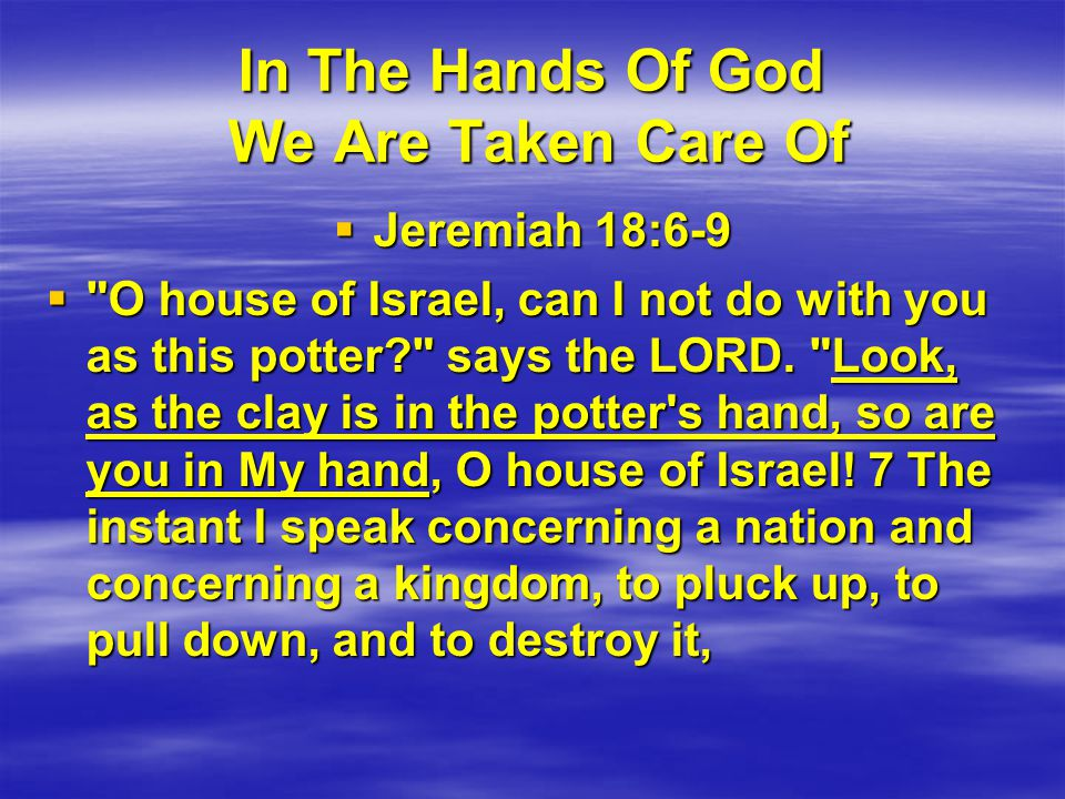 In The Hands Of God We Are Taken Care Of  Jeremiah 18:6-9  O house of Israel, can I not do with you as this potter says the LORD.