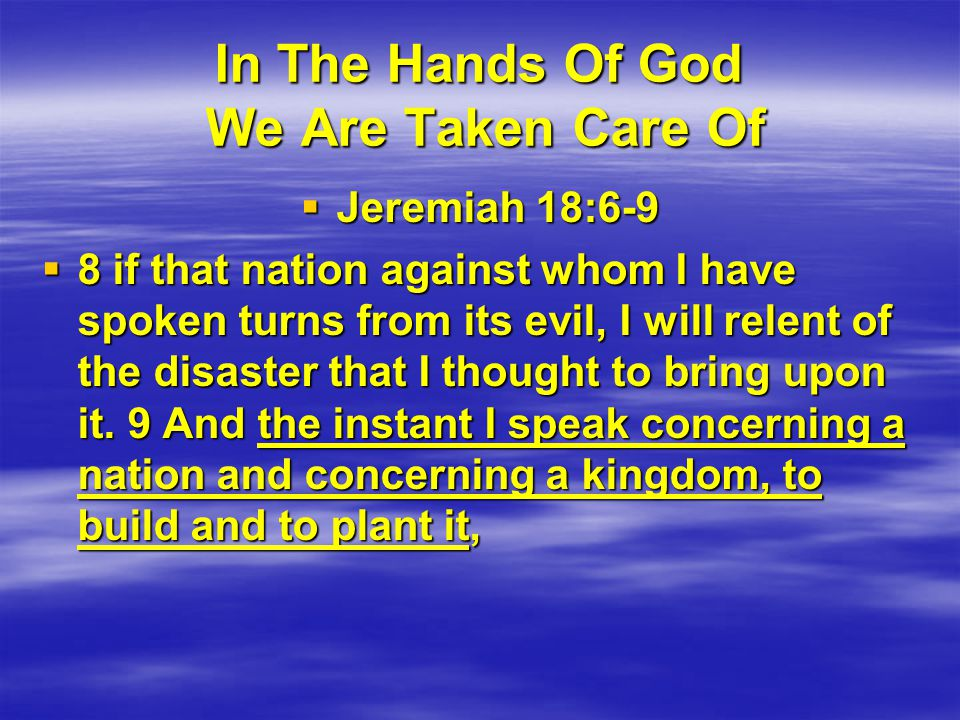 In The Hands Of God We Are Taken Care Of  Jeremiah 18:6-9  8 if that nation against whom I have spoken turns from its evil, I will relent of the disaster that I thought to bring upon it.