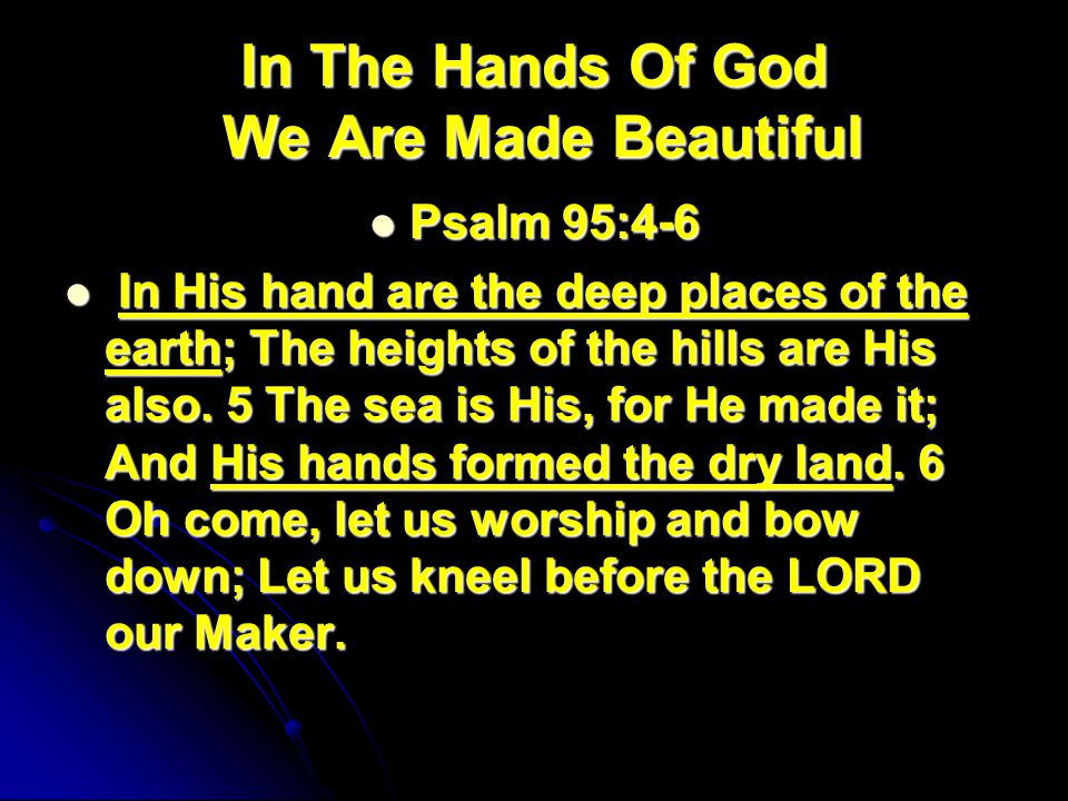 In The Hands Of God We Are Made Beautiful Psalm 95:4-6 Psalm 95:4-6 In His hand are the deep places of the earth; The heights of the hills are His also.
