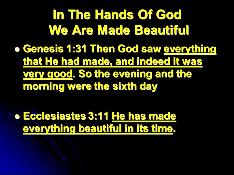 In The Hands Of God We Are Made Beautiful Genesis 1:31 Then God saw everything that He had made, and indeed it was very good.