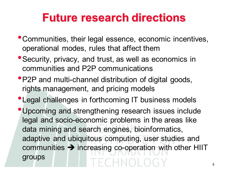 4 Future research directions Communities, their legal essence, economic incentives, operational modes, rules that affect them Security, privacy, and trust, as well as economics in communities and P2P communications P2P and multi-channel distribution of digital goods, rights management, and pricing models Legal challenges in forthcoming IT business models Upcoming and strengthening research issues include legal and socio-economic problems in the areas like data mining and search engines, bioinformatics, adaptive and ubiquitous computing, user studies and communities  increasing co-operation with other HIIT groups