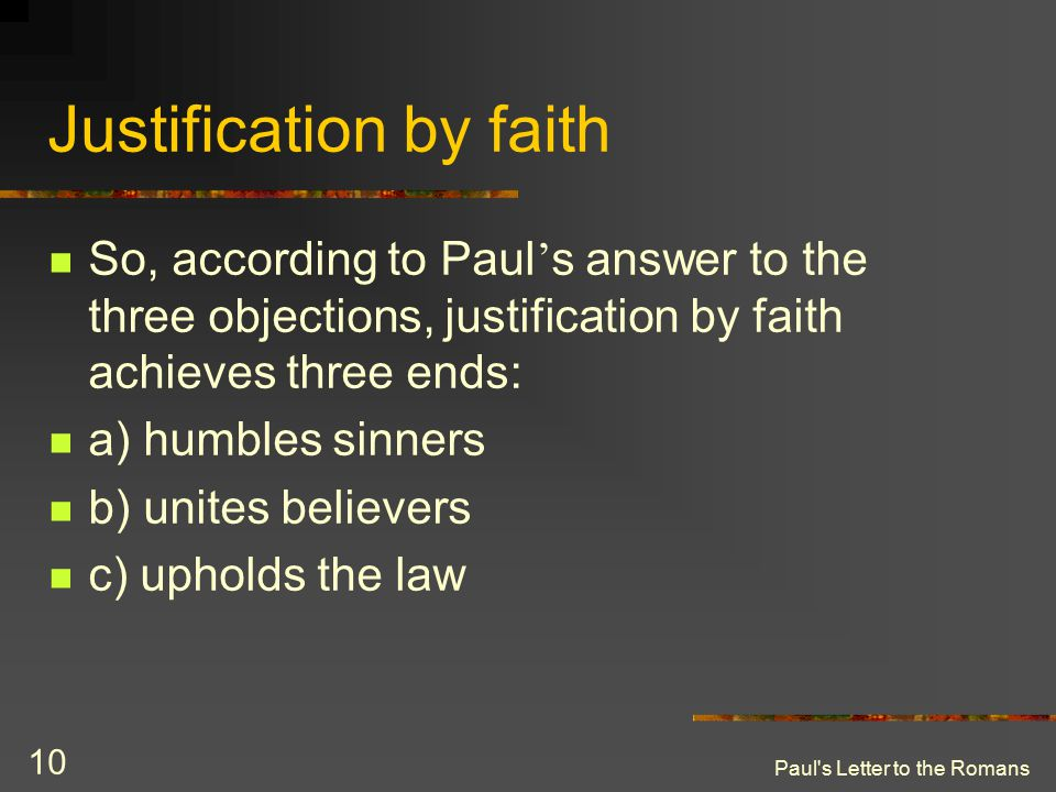 Paul's Letter to the Romans 10 Justification by faith So, according to Paul ' s answer to the three objections, justification by faith achieves three