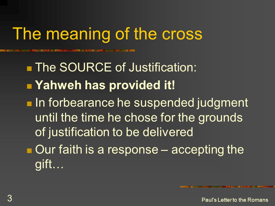 Paul's Letter to the Romans 3 The meaning of the cross The SOURCE of Justification: Yahweh has provided it! In forbearance he suspended judgment until