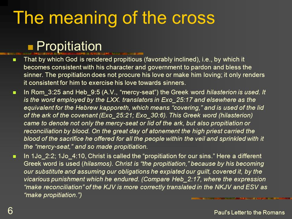 Paul's Letter to the Romans 6 The meaning of the cross Propitiation That by which God is rendered propitious (favorably inclined), i.e., by which it b
