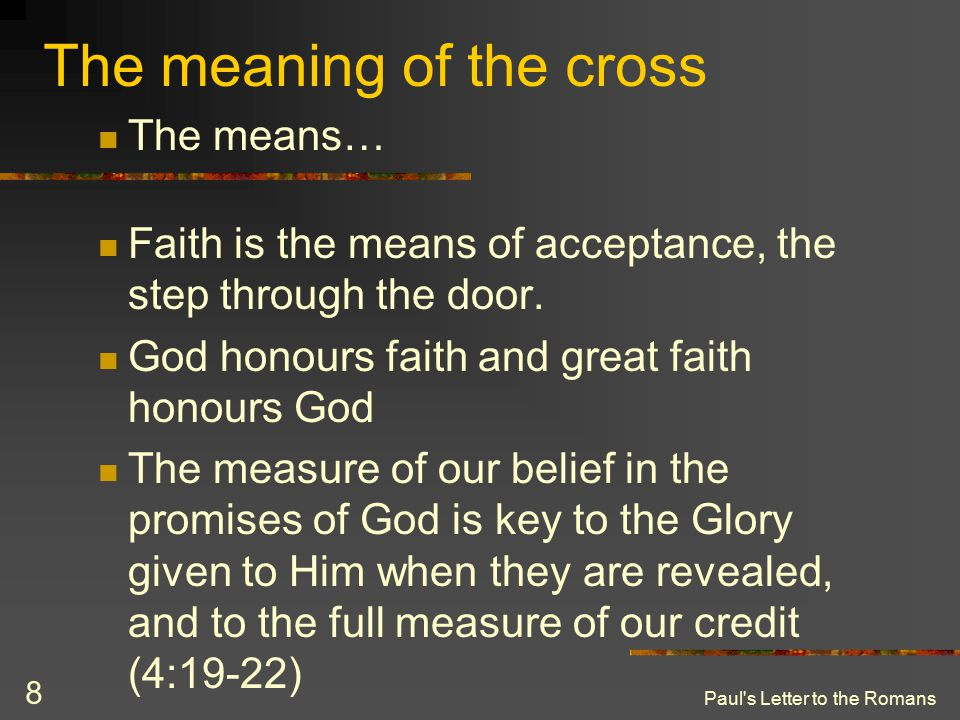Paul's Letter to the Romans 8 The meaning of the cross The means… Faith is the means of acceptance, the step through the door. God honours faith and g