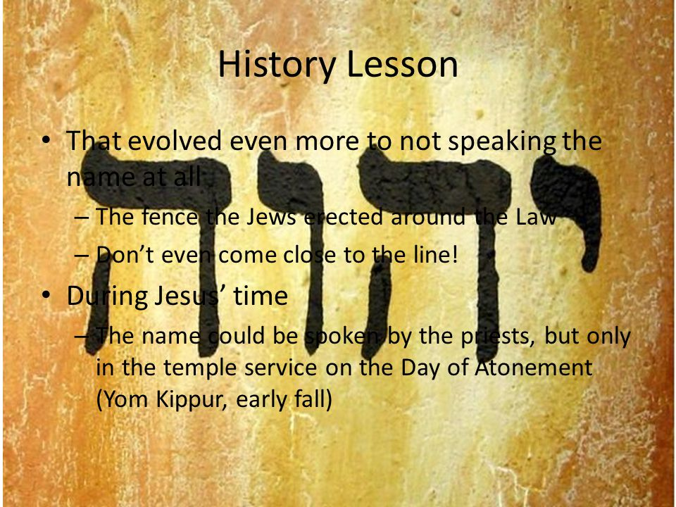 History Lesson The rabbis declared – he who pronounces the Divine Name as it is spelled were included among those who have no share in the world to come But the word/name shows up over 6000 times.