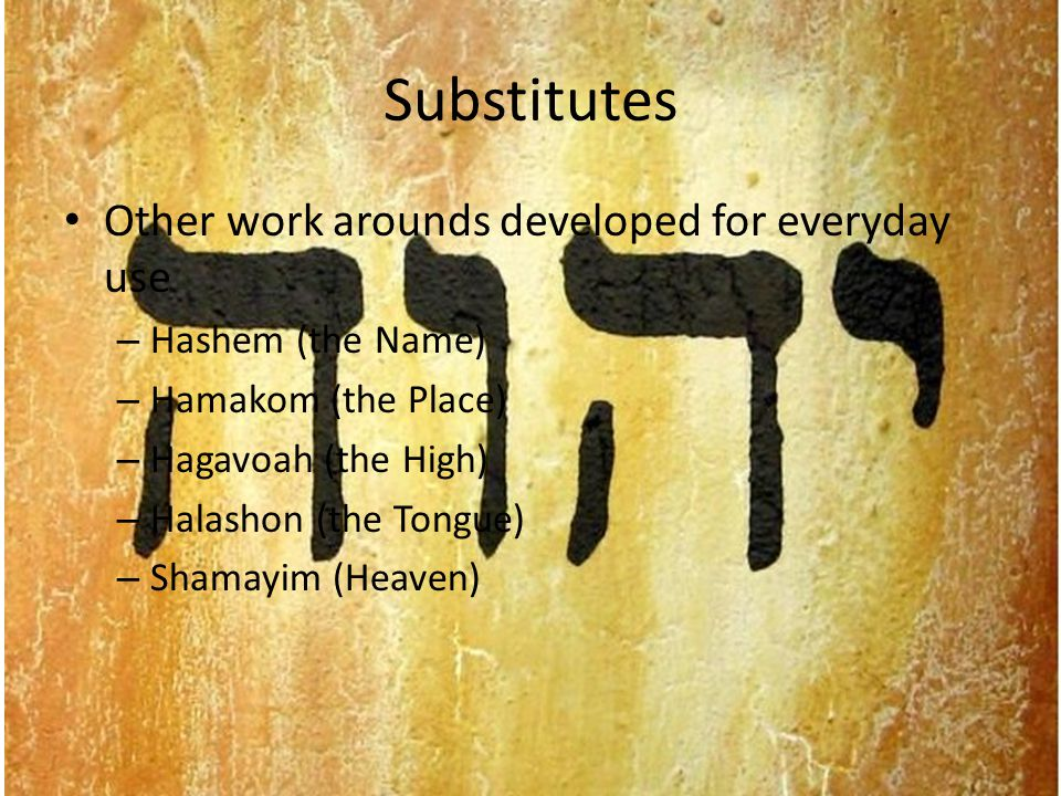 Substitutes Other work arounds developed for everyday use – Hashem (the Name) – Hamakom (the Place) – Hagavoah (the High) – Halashon (the Tongue) – Shamayim (Heaven)