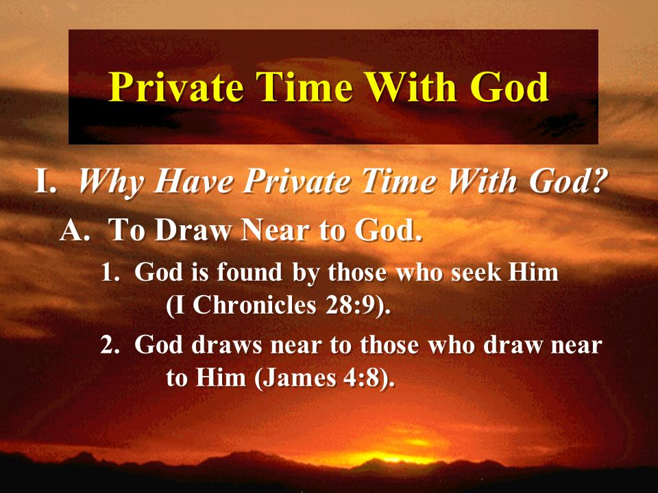 Private Time With God I. Why Have Private Time With God? A. To Draw Near to God. 1. God is found by those who seek Him (I Chronicles 28:9). 2. God dra