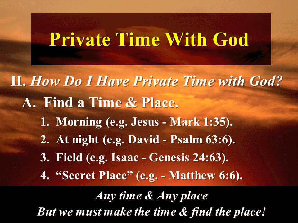 Private Time With God II. How Do I Have Private Time with God? A. Find a Time & Place. 1. Morning (e.g. Jesus - Mark 1:35). 2. At night (e.g. David -