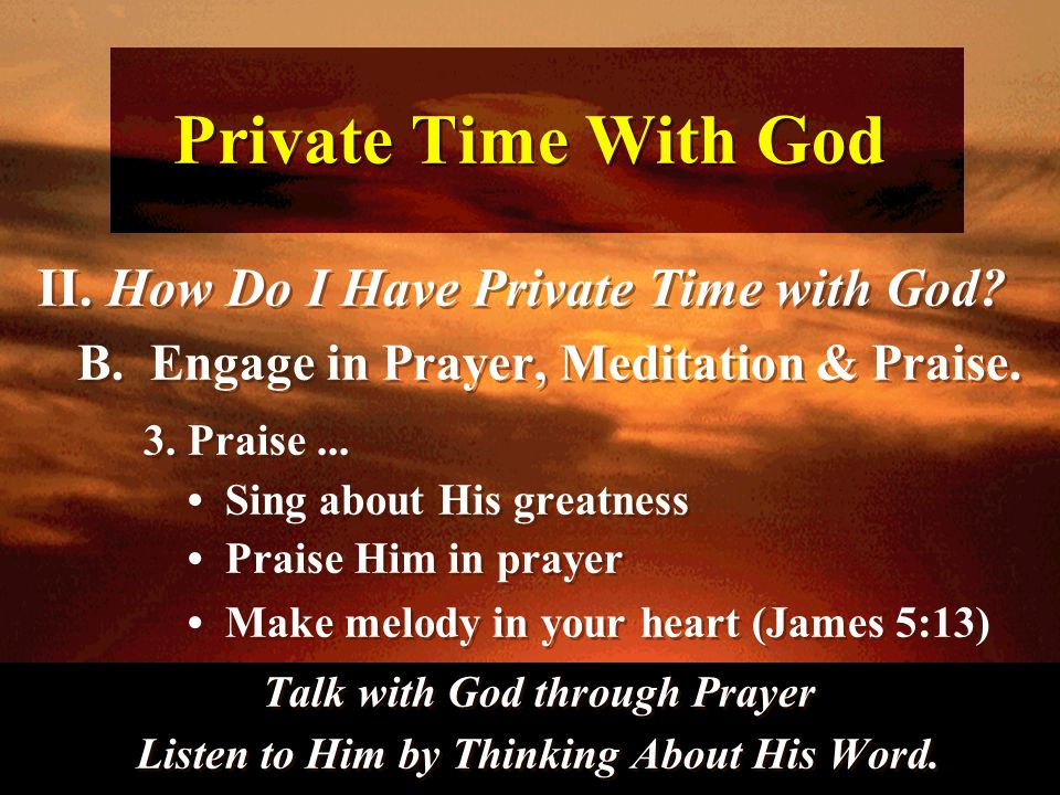 Private Time With God II. How Do I Have Private Time with God? B. Engage in Prayer, Meditation & Praise. 3. Praise... Sing about His greatness Praise