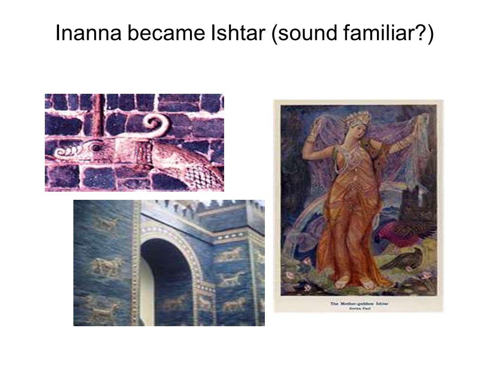 Inanna became Ishtar (sound familiar )