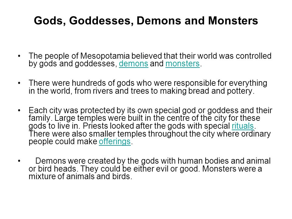 Gods, Goddesses, Demons and Monsters The people of Mesopotamia believed that their world was controlled by gods and goddesses, demons and monsters.demonsmonsters There were hundreds of gods who were responsible for everything in the world, from rivers and trees to making bread and pottery.