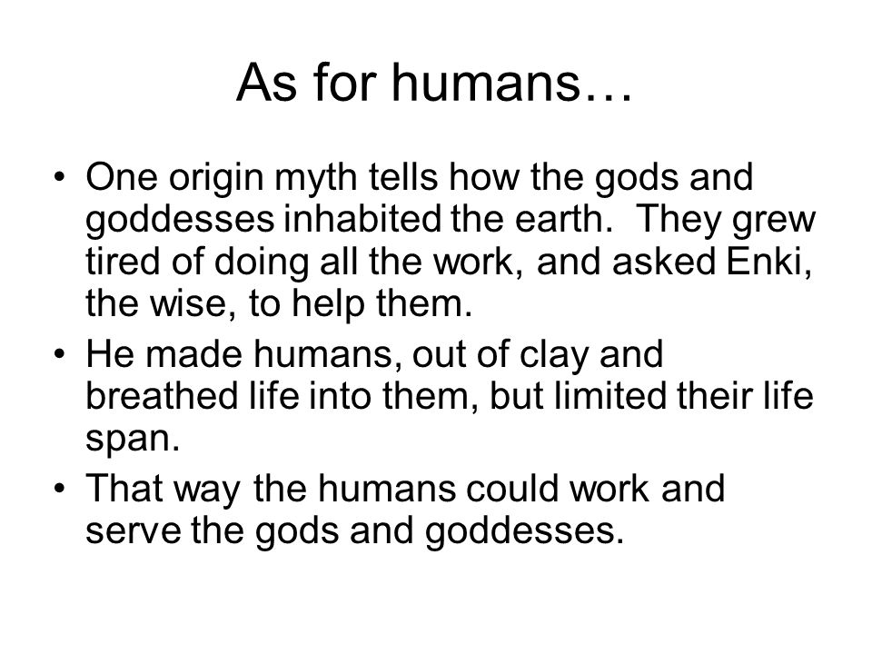As for humans… One origin myth tells how the gods and goddesses inhabited the earth.