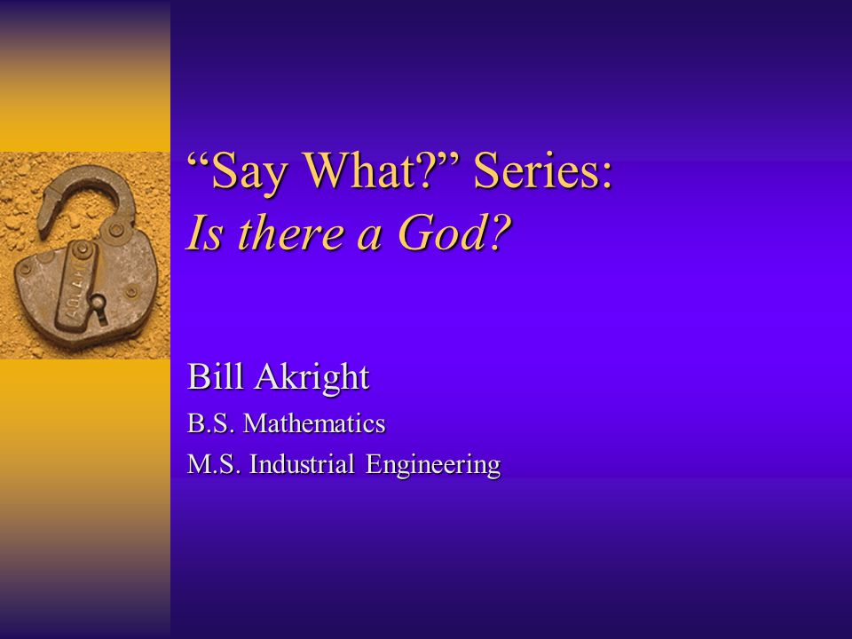 Say What Series: Is there a God Bill Akright B.S. Mathematics M.S. Industrial Engineering