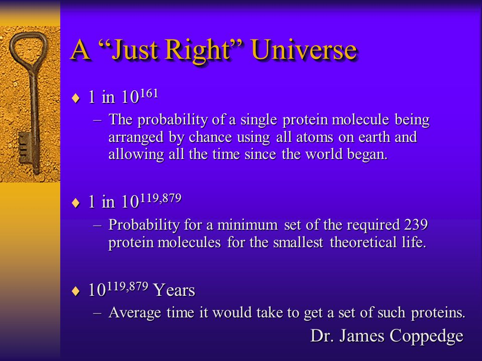  1 in 10 161 –The probability of a single protein molecule being arranged by chance using all atoms on earth and allowing all the time since the world began.