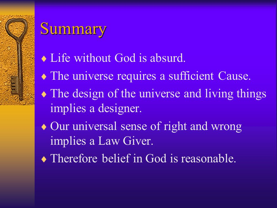 Summary  Life without God is absurd.  The universe requires a sufficient Cause.