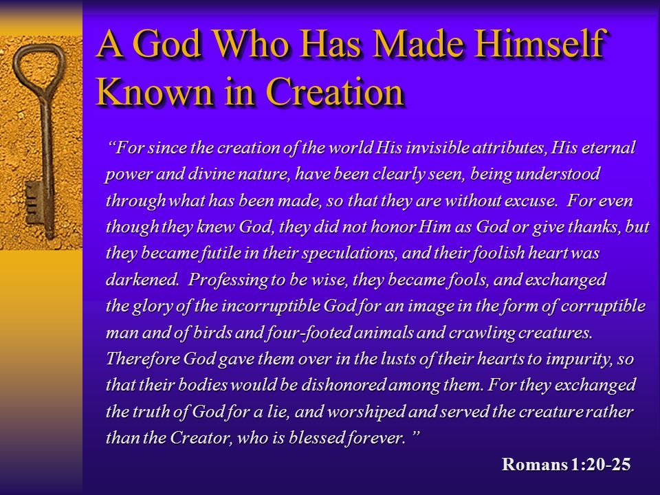 For since the creation of the world His invisible attributes, His eternal power and divine nature, have been clearly seen, being understood through what has been made, so that they are without excuse.