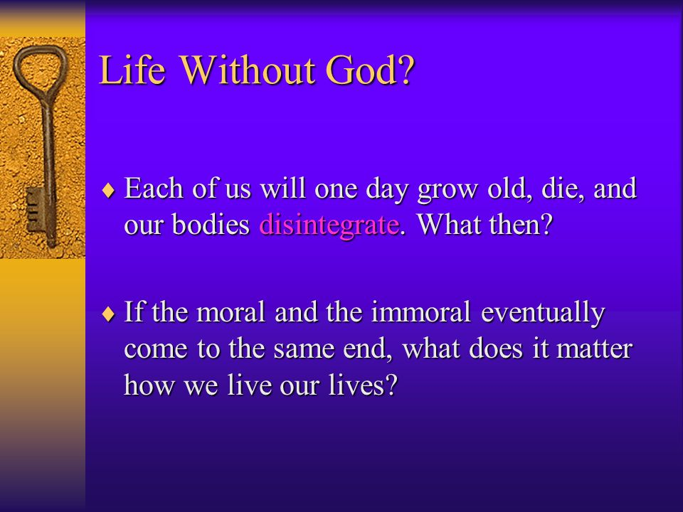 Life Without God.  Each of us will one day grow old, die, and our bodies disintegrate.