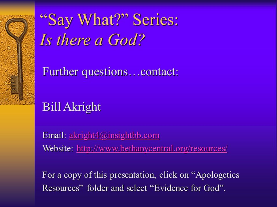 Further questions…contact: Bill Akright Email: akright4@insightbb.com akright4@insightbb.com Website: http://www.bethanycentral.org/resources/ http://www.bethanycentral.org/resources/ For a copy of this presentation, click on Apologetics Resources folder and select Evidence for God .