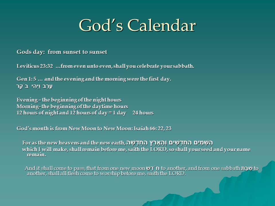 God's Calendar Gods day: from sunset to sunset Leviticus 23:32 …from even unto even, shall you celebrate your sabbath.