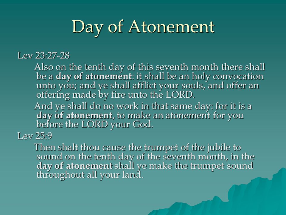 Day of Atonement Lev 23:27-28 Also on the tenth day of this seventh month there shall be a day of atonement : it shall be an holy convocation unto you; and ye shall afflict your souls, and offer an offering made by fire unto the LORD.