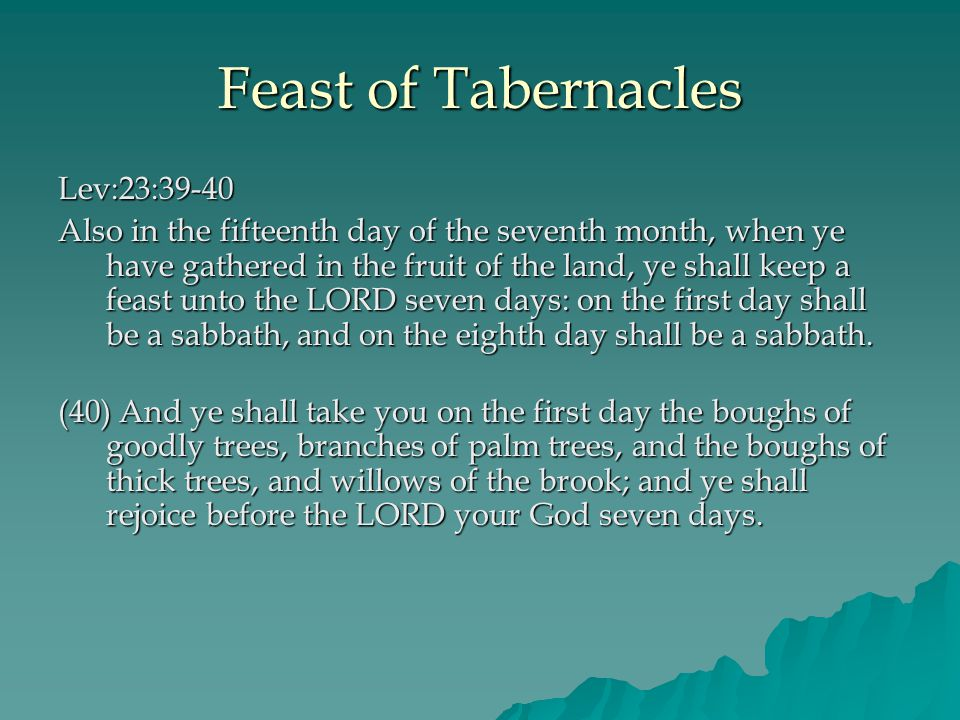 Feast of Tabernacles Lev:23:39-40 Also in the fifteenth day of the seventh month, when ye have gathered in the fruit of the land, ye shall keep a feast unto the LORD seven days: on the first day shall be a sabbath, and on the eighth day shall be a sabbath.