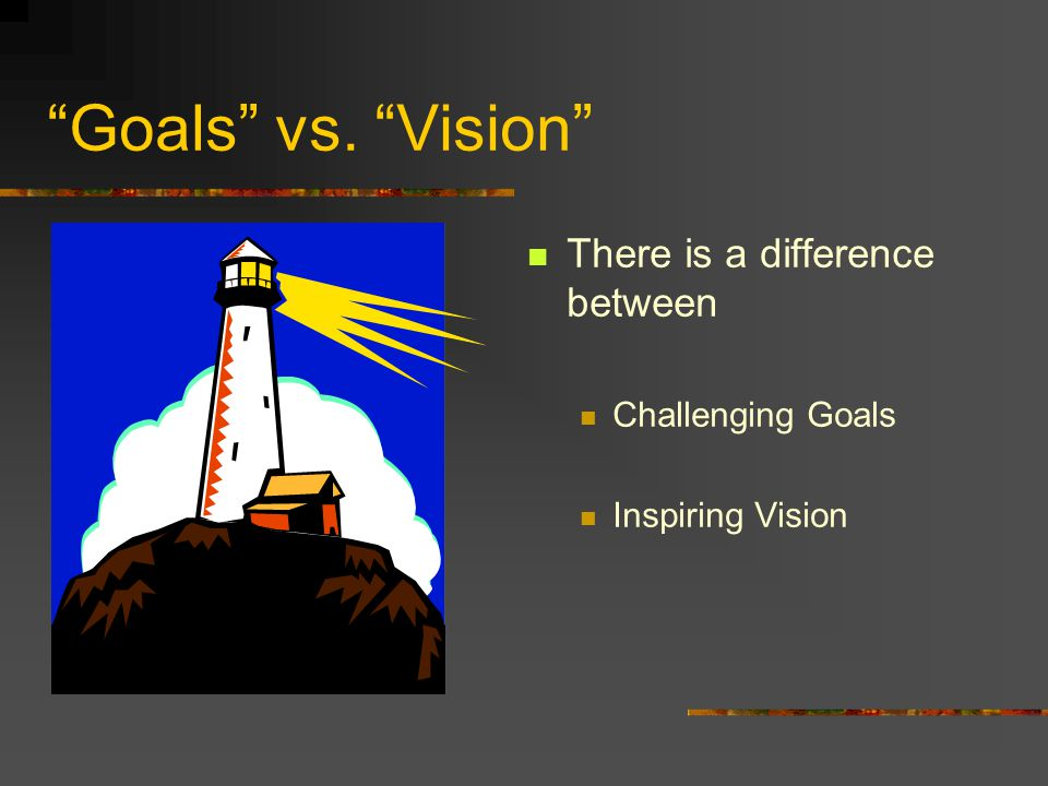 Goals vs. Vision There is a difference between Challenging Goals Inspiring Vision