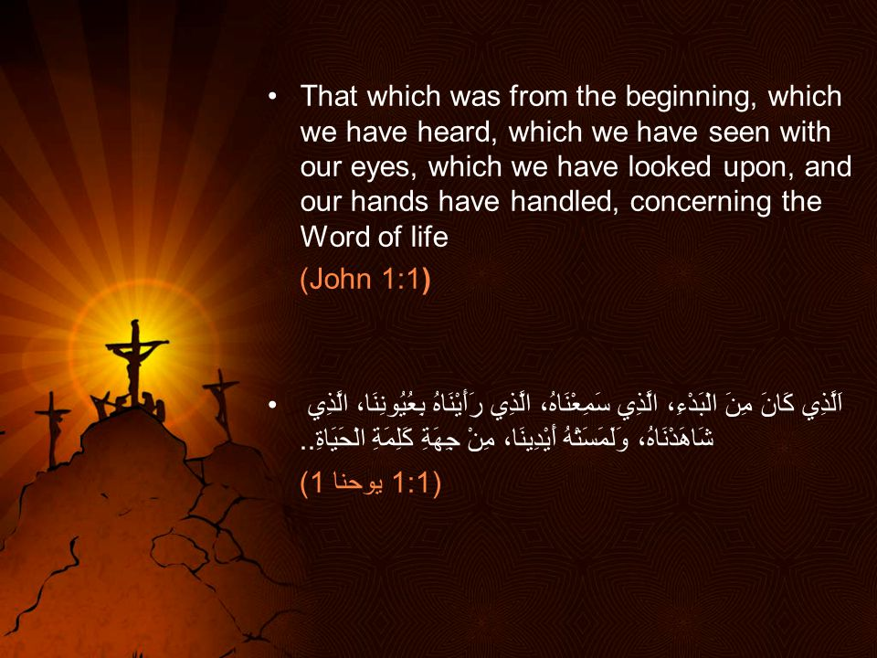That which was from the beginning, which we have heard, which we have seen with our eyes, which we have looked upon, and our hands have handled, concerning the Word of life (John 1:1) اَلَّذِي كَانَ مِنَ الْبَدْءِ، الَّذِي سَمِعْنَاهُ، الَّذِي رَأَيْنَاهُ بِعُيُونِنَا، الَّذِي شَاهَدْنَاهُ، وَلَمَسَتْهُ أَيْدِينَا، مِنْ جِهَةِ كَلِمَةِ الْحَيَاةِ..