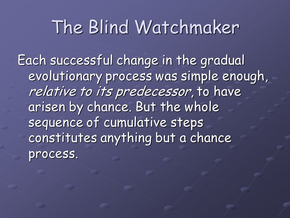 The Blind Watchmaker Each successful change in the gradual evolutionary process was simple enough, relative to its predecessor, to have arisen by chan
