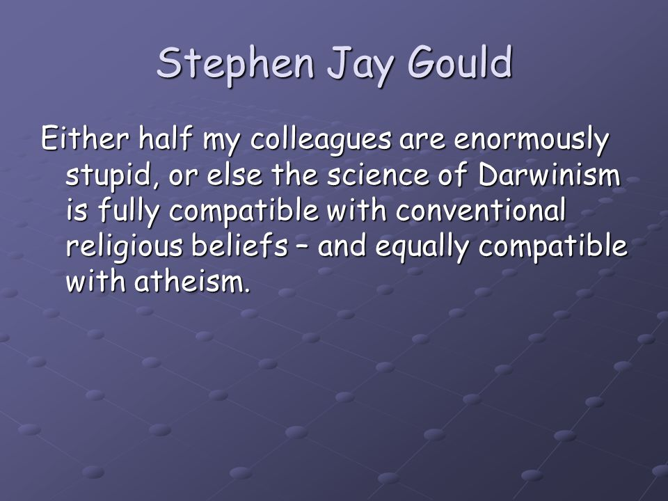 Stephen Jay Gould Either half my colleagues are enormously stupid, or else the science of Darwinism is fully compatible with conventional religious be